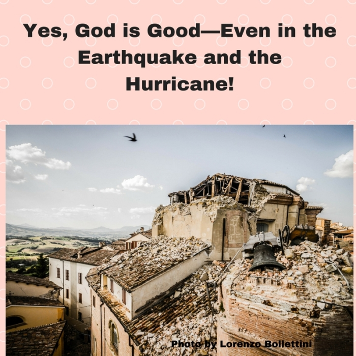 Yes, God is Good—Even in the Earthquake and the Hurricane!