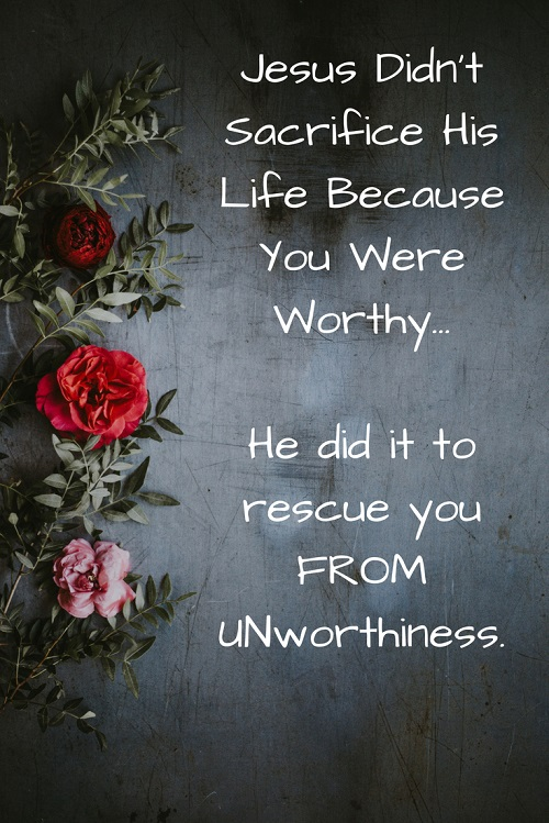 Jesus Didn_t Sacrifice His Life Because You Were WorthyHe did it to rescue FROM unworthiness. (1)