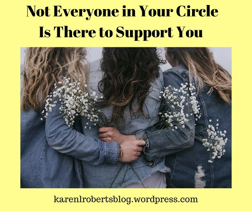 Not Everyone in Your CircleIs There to Support You